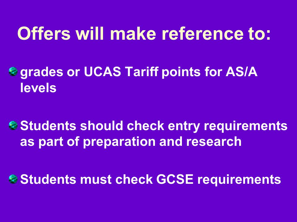 Offers will make reference to: grades or UCAS Tariff points for AS/A levels Students should check entry requirements as part of preparation and research Students must check GCSE requirements