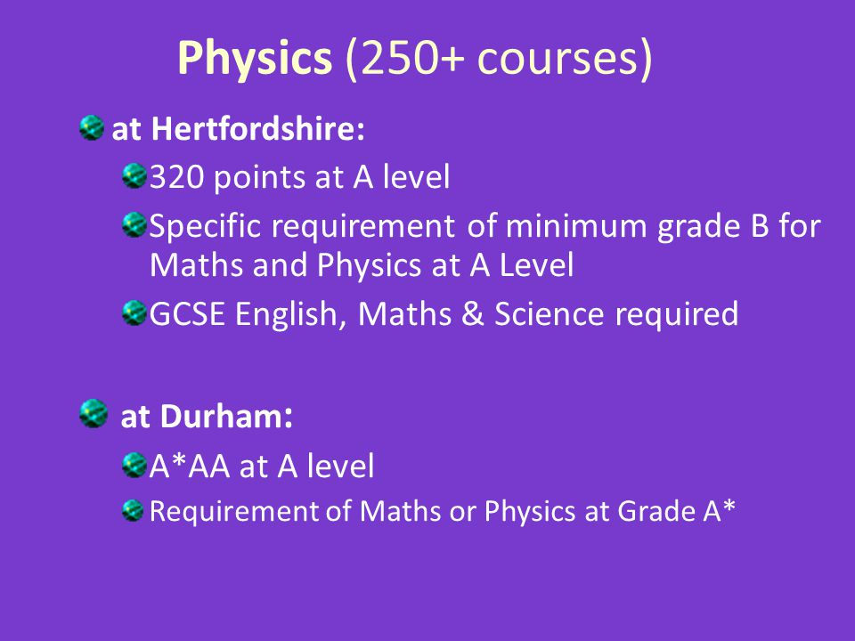 Physics (250+ courses) at Hertfordshire: 320 points at A level Specific requirement of minimum grade B for Maths and Physics at A Level GCSE English, Maths & Science required at Durham : A*AA at A level Requirement of Maths or Physics at Grade A*