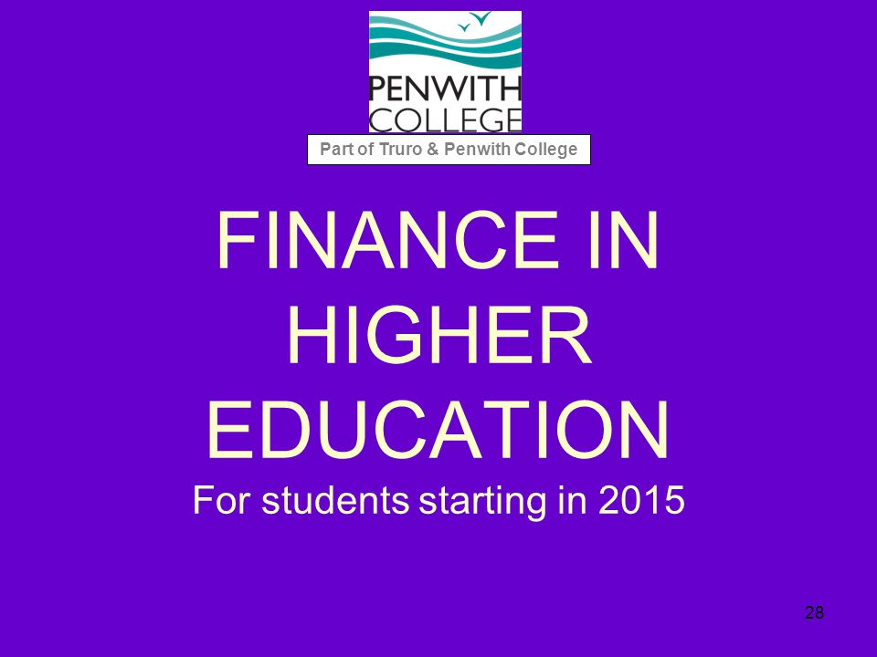 FINANCE IN HIGHER EDUCATION For students starting in 2015 28 Part of Truro & Penwith College