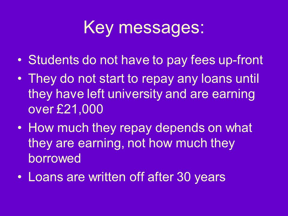 Key messages: Students do not have to pay fees up-front They do not start to repay any loans until they have left university and are earning over £21,000 How much they repay depends on what they are earning, not how much they borrowed Loans are written off after 30 years