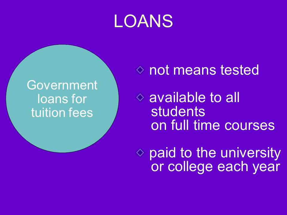 LOANS Government loans for tuition fees not means tested available to all students on full time courses paid to the university or college each year