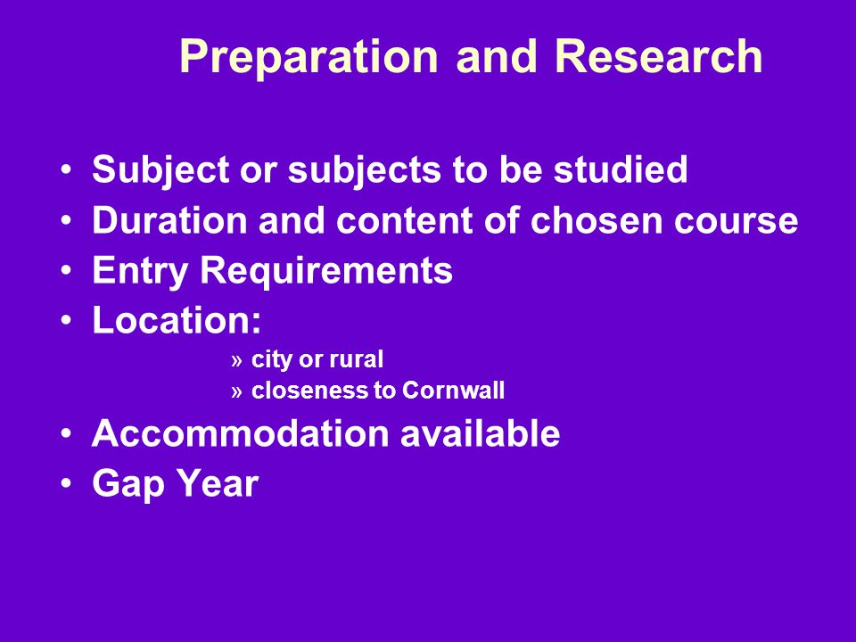 Preparation and Research Subject or subjects to be studied Duration and content of chosen course Entry Requirements Location: »city or rural »closeness to Cornwall Accommodation available Gap Year