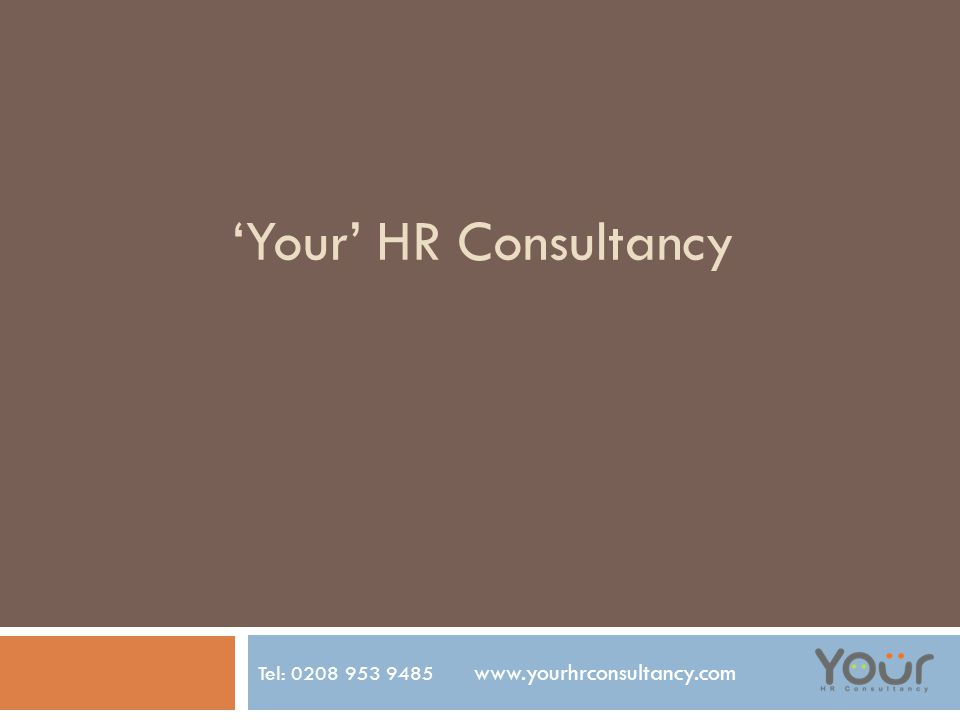 'Your' HR Consultancy Tel: 0208 953 9485 www.yourhrconsultancy.com