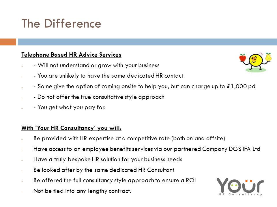 The Difference Telephone Based HR Advice Services - - Will not understand or grow with your business - - You are unlikely to have the same dedicated HR contact - - Some give the option of coming onsite to help you, but can charge up to £1,000 pd - - Do not offer the true consultative style approach - - You get what you pay for.