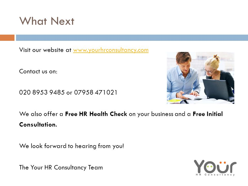 What Next Visit our website at www.yourhrconsultancy.comwww.yourhrconsultancy.com Contact us on: 020 8953 9485 or 07958 471021 We also offer a Free HR