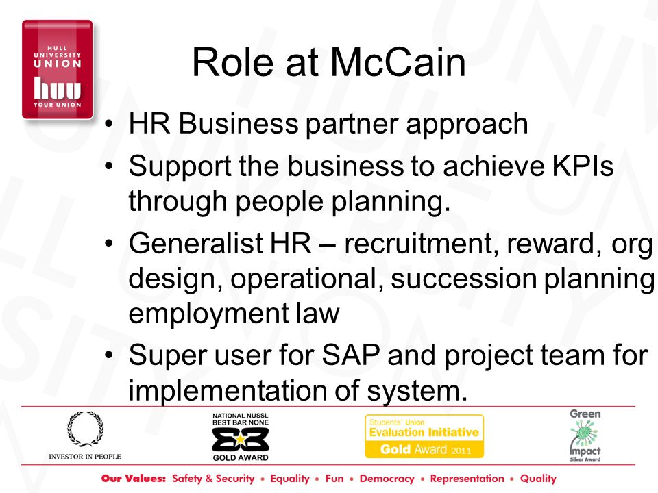Role at McCain HR Business partner approach Support the business to achieve KPIs through people planning.