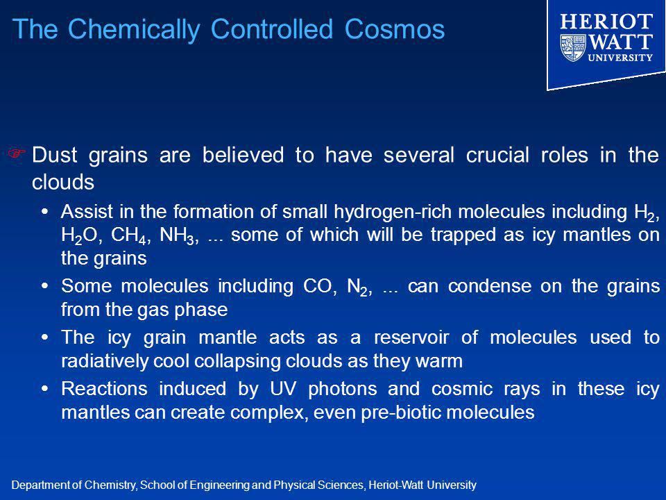 Department of Chemistry, School of Engineering and Physical Sciences, Heriot-Watt University  Dust grains are believed to have several crucial roles in the clouds  Assist in the formation of small hydrogen-rich molecules including H 2, H 2 O, CH 4, NH 3,...