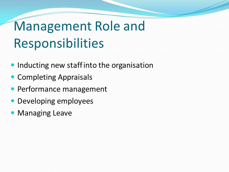 Management Role and Responsibilities Inducting new staff into the organisation Completing Appraisals Performance management Developing employees Managing Leave