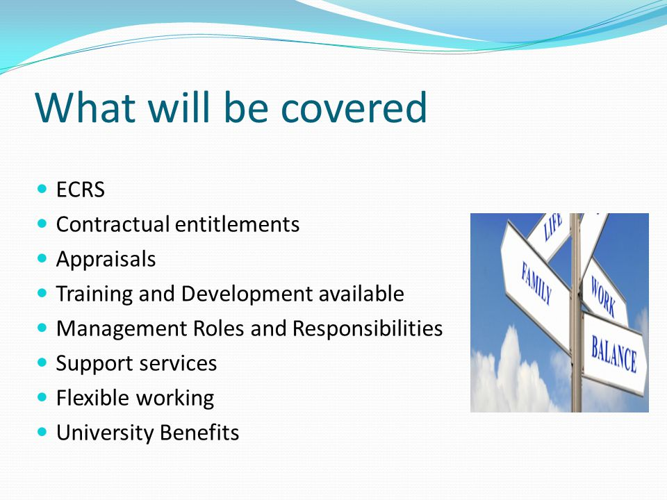 What will be covered ECRS Contractual entitlements Appraisals Training and Development available Management Roles and Responsibilities Support services Flexible working University Benefits