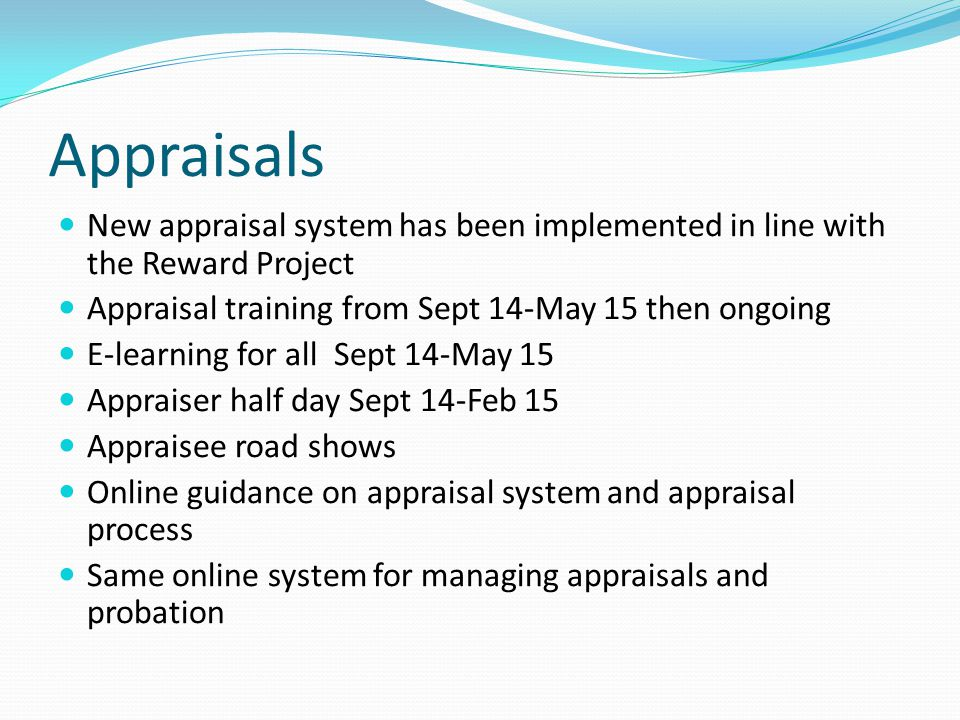 New appraisal system has been implemented in line with the Reward Project Appraisal training from Sept 14-May 15 then ongoing E-learning for all Sept 14-May 15 Appraiser half day Sept 14-Feb 15 Appraisee road shows Online guidance on appraisal system and appraisal process Same online system for managing appraisals and probation
