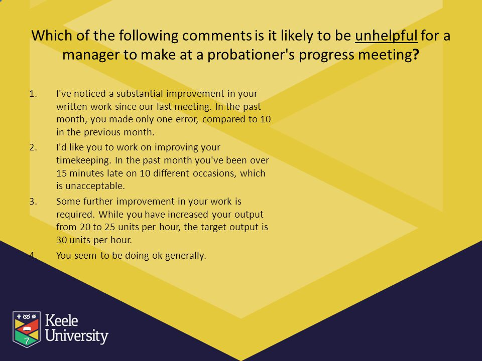 Which of the following comments is it likely to be unhelpful for a manager to make at a probationer's progress meeting? 1.I've noticed a substantial i