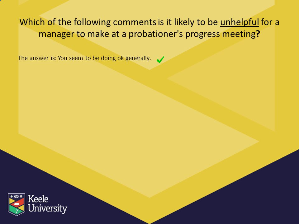 Which of the following comments is it likely to be unhelpful for a manager to make at a probationer's progress meeting? The answer is: You seem to be