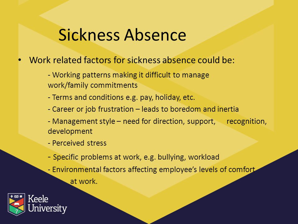 Sickness Absence Work related factors for sickness absence could be: - Working patterns making it difficult to manage work/family commitments - Terms
