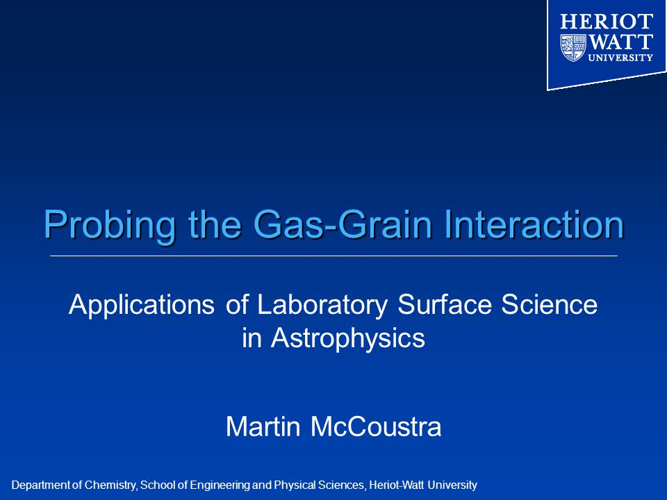 Department of Chemistry, School of Engineering and Physical Sciences, Heriot-Watt University Probing the Gas-Grain Interaction Applications of Laboratory Surface Science in Astrophysics Martin McCoustra