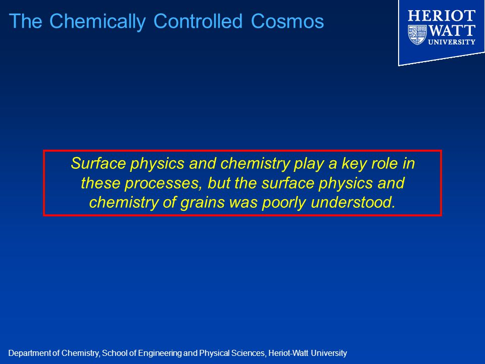 Department of Chemistry, School of Engineering and Physical Sciences, Heriot-Watt University Surface physics and chemistry play a key role in these processes, but the surface physics and chemistry of grains was poorly understood.