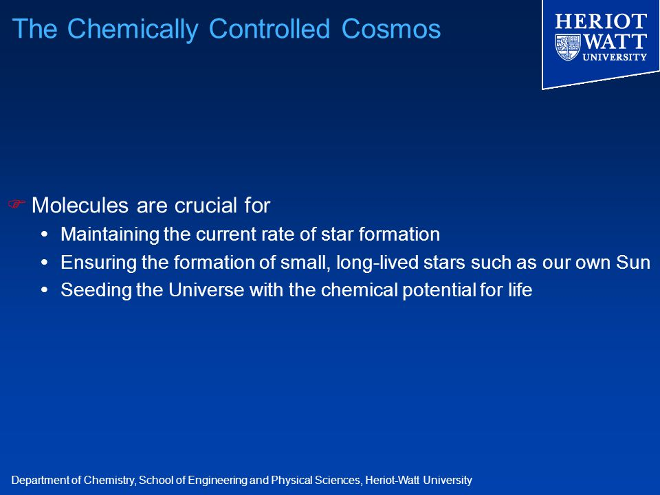 Department of Chemistry, School of Engineering and Physical Sciences, Heriot-Watt University The Chemically Controlled Cosmos  Molecules are crucial
