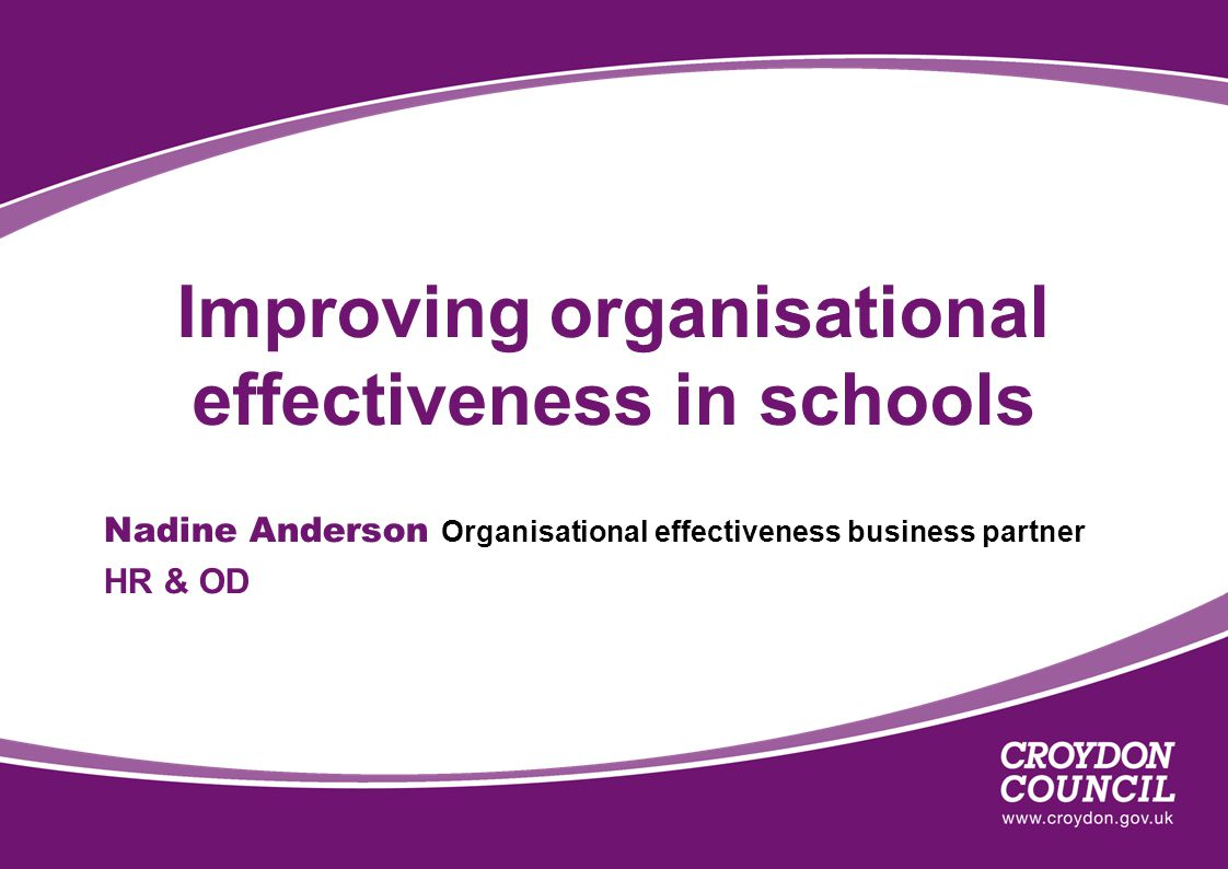 Improving organisational effectiveness in schools Nadine Anderson Organisational effectiveness business partner HR & OD