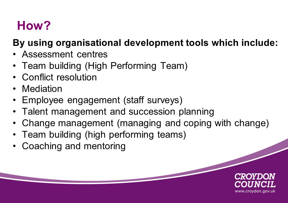 How? By using organisational development tools which include: Assessment centres Team building (High Performing Team) Conflict resolution Mediation Em