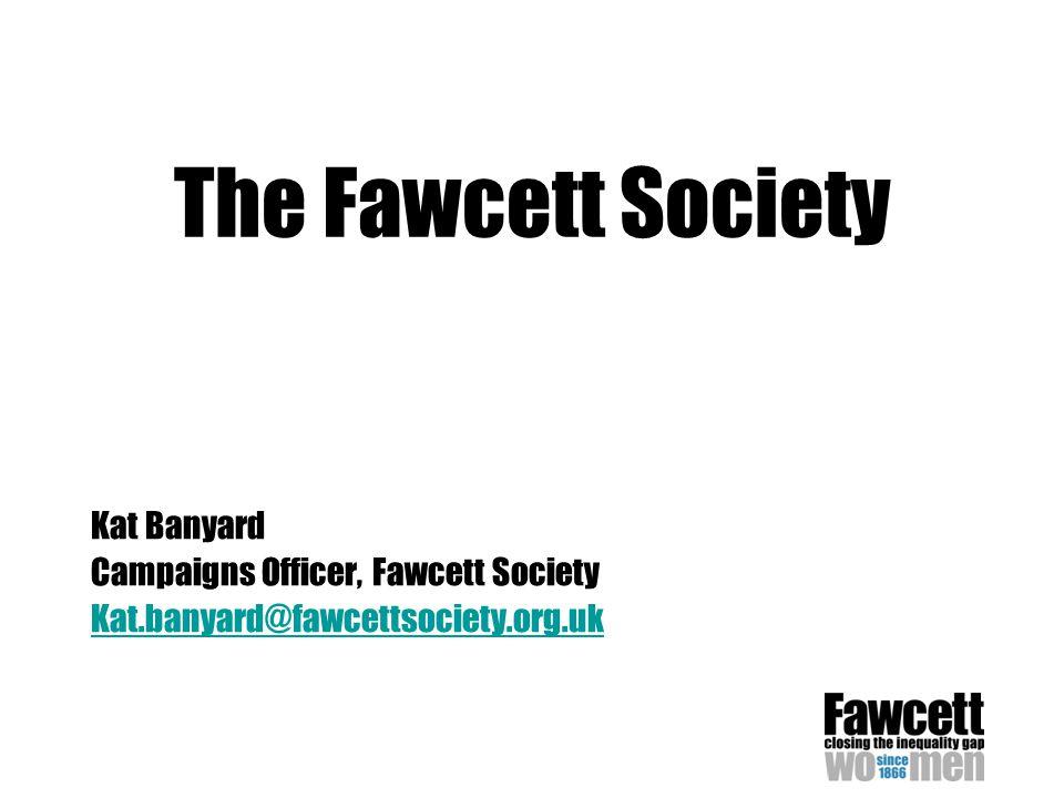 The Fawcett Society Kat Banyard Campaigns Officer, Fawcett Society Kat.banyard@fawcettsociety.org.uk