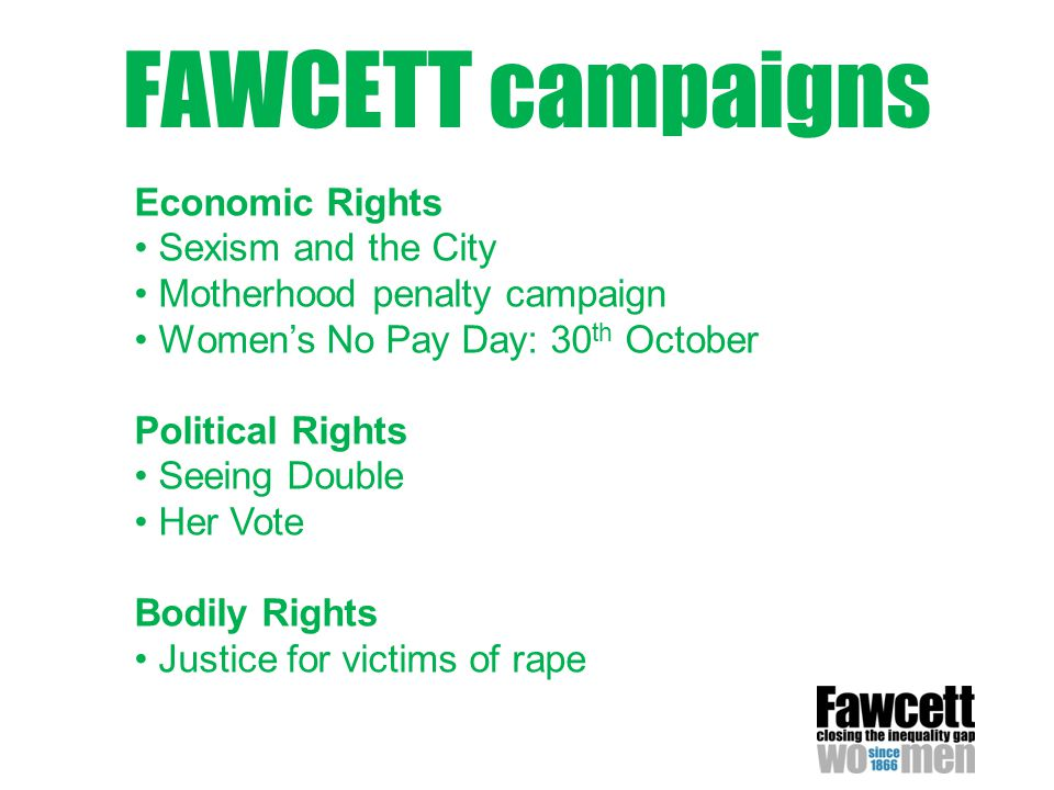 FAWCETT campaigns Economic Rights Sexism and the City Motherhood penalty campaign Women's No Pay Day: 30 th October Political Rights Seeing Double Her Vote Bodily Rights Justice for victims of rape