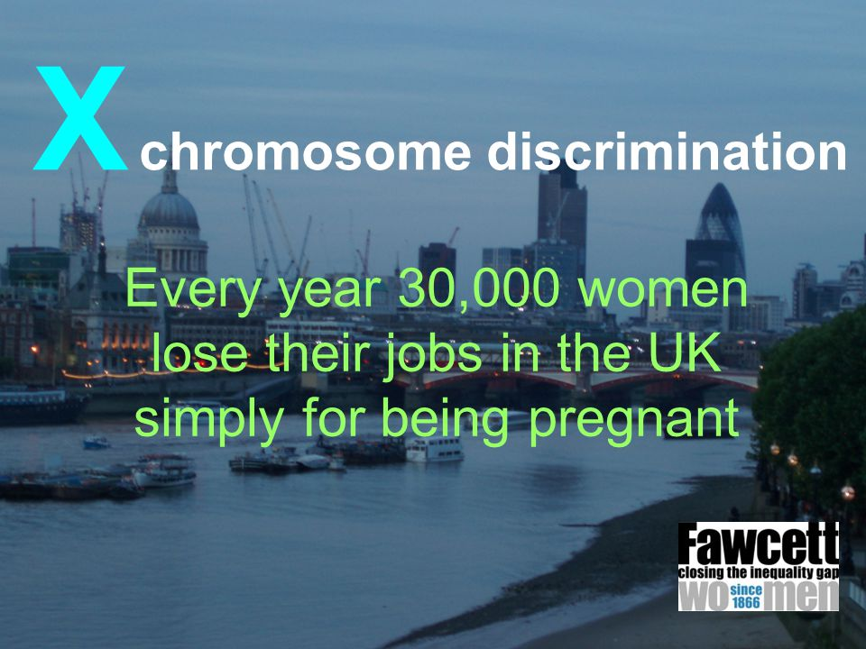 X chromosome discrimination Every year 30,000 women lose their jobs in the UK simply for being pregnant