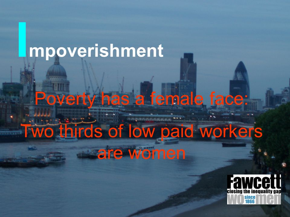 I mpoverishment Poverty has a female face: Two thirds of low paid workers are women