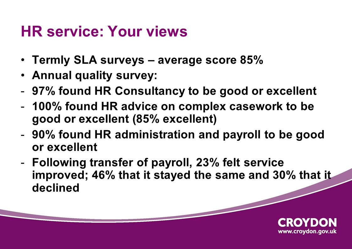 HR service: Your views Termly SLA surveys – average score 85% Annual quality survey: -97% found HR Consultancy to be good or excellent -100% found HR advice on complex casework to be good or excellent (85% excellent) -90% found HR administration and payroll to be good or excellent -Following transfer of payroll, 23% felt service improved; 46% that it stayed the same and 30% that it declined