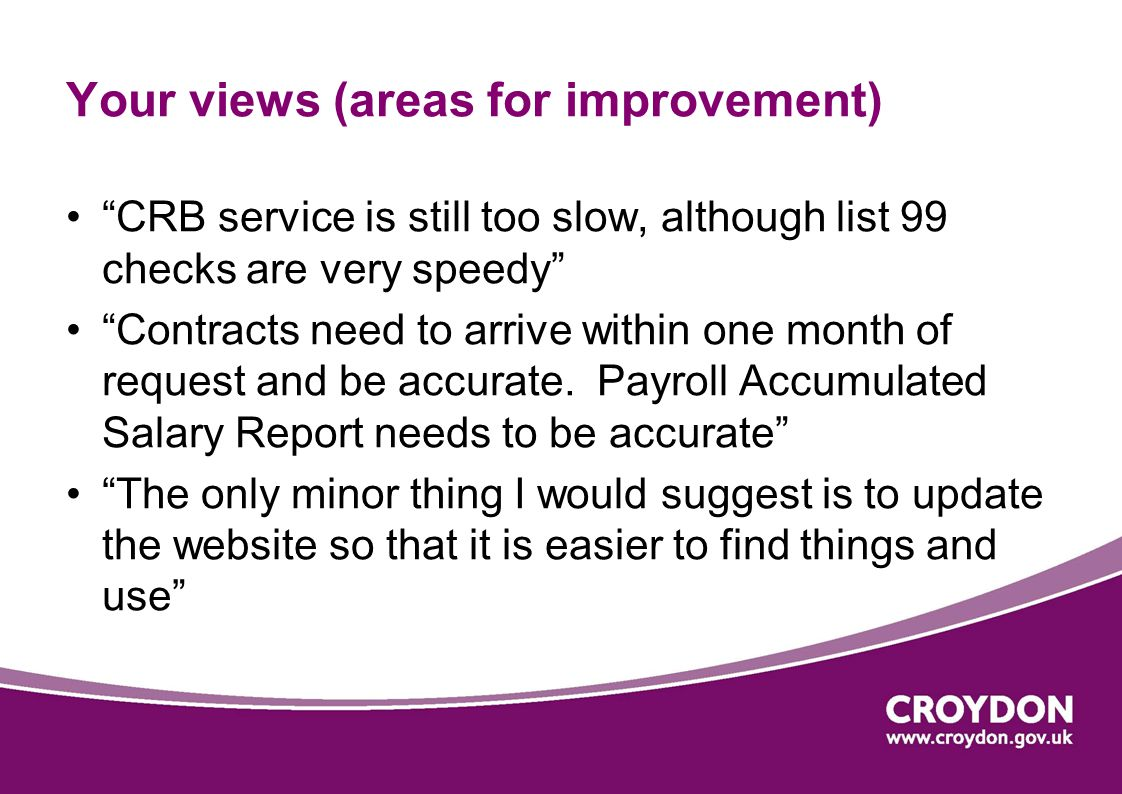 Your views (areas for improvement) CRB service is still too slow, although list 99 checks are very speedy Contracts need to arrive within one month of request and be accurate.