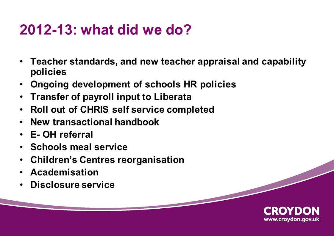 2012-13: what did we do? Teacher standards, and new teacher appraisal and capability policies Ongoing development of schools HR policies Transfer of p
