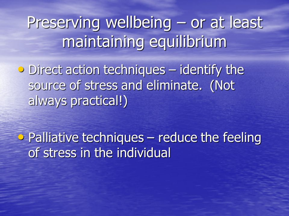 Preserving wellbeing – or at least maintaining equilibrium Direct action techniques – identify the source of stress and eliminate.