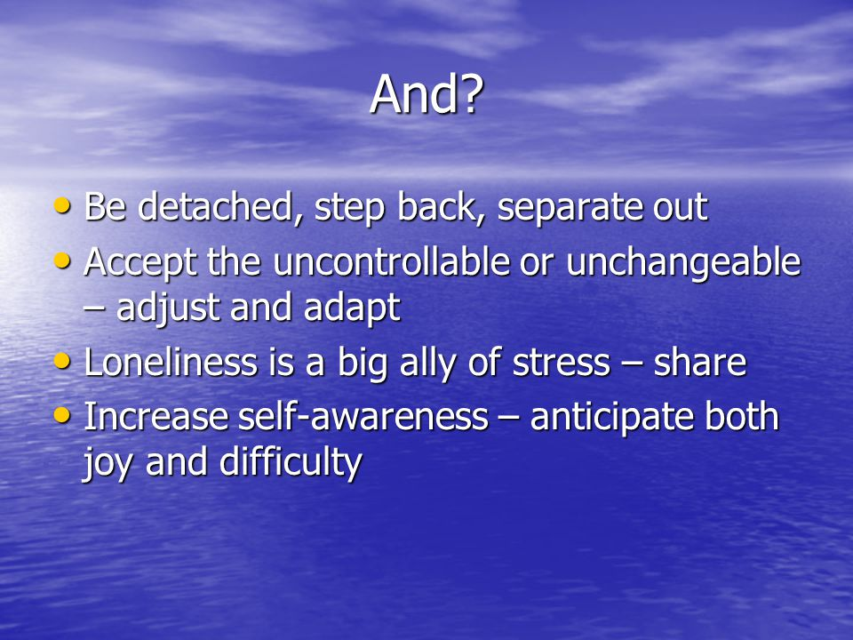 And? Be detached, step back, separate out Be detached, step back, separate out Accept the uncontrollable or unchangeable – adjust and adapt Accept the