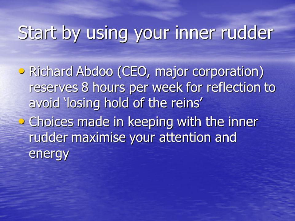 Start by using your inner rudder Richard Abdoo (CEO, major corporation) reserves 8 hours per week for reflection to avoid 'losing hold of the reins' Richard Abdoo (CEO, major corporation) reserves 8 hours per week for reflection to avoid 'losing hold of the reins' Choices made in keeping with the inner rudder maximise your attention and energy Choices made in keeping with the inner rudder maximise your attention and energy