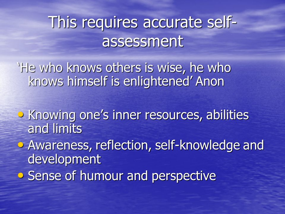 This requires accurate self- assessment 'He who knows others is wise, he who knows himself is enlightened' Anon Knowing one's inner resources, abilities and limits Knowing one's inner resources, abilities and limits Awareness, reflection, self-knowledge and development Awareness, reflection, self-knowledge and development Sense of humour and perspective Sense of humour and perspective
