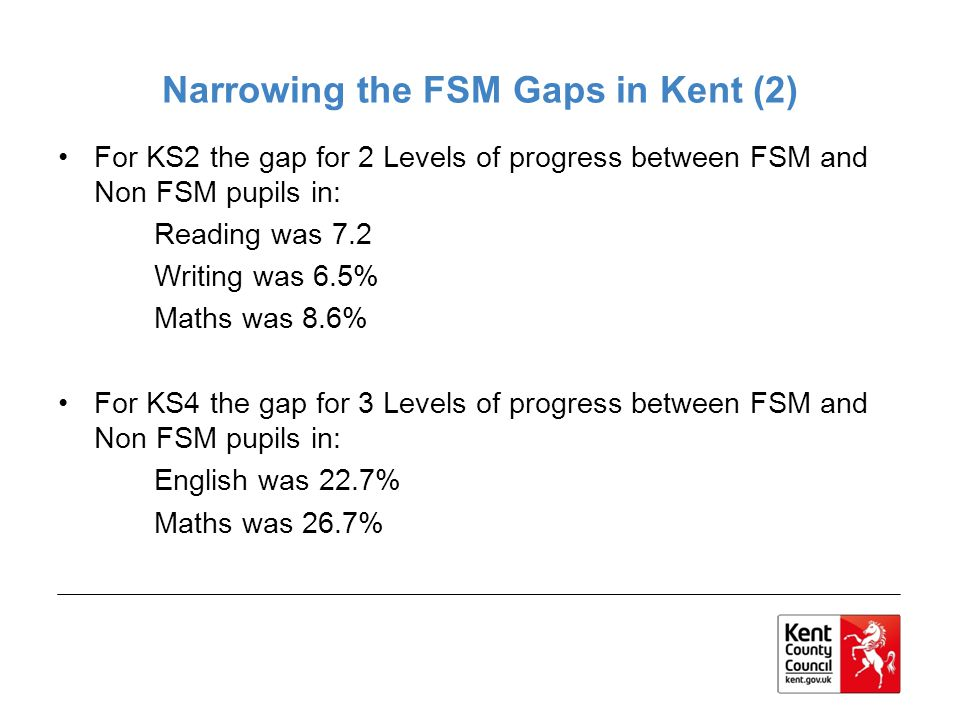 Narrowing the FSM Gaps in Kent (2) For KS2 the gap for 2 Levels of progress between FSM and Non FSM pupils in: Reading was 7.2 Writing was 6.5% Maths