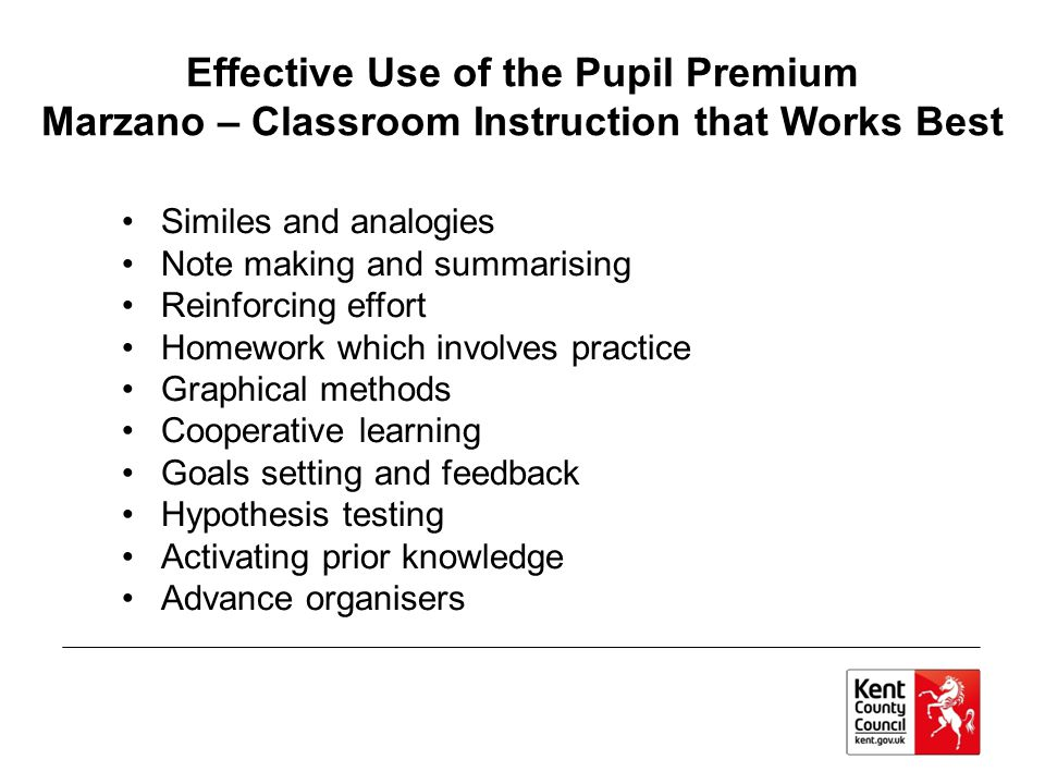 Effective Use of the Pupil Premium Marzano – Classroom Instruction that Works Best Similes and analogies Note making and summarising Reinforcing effor