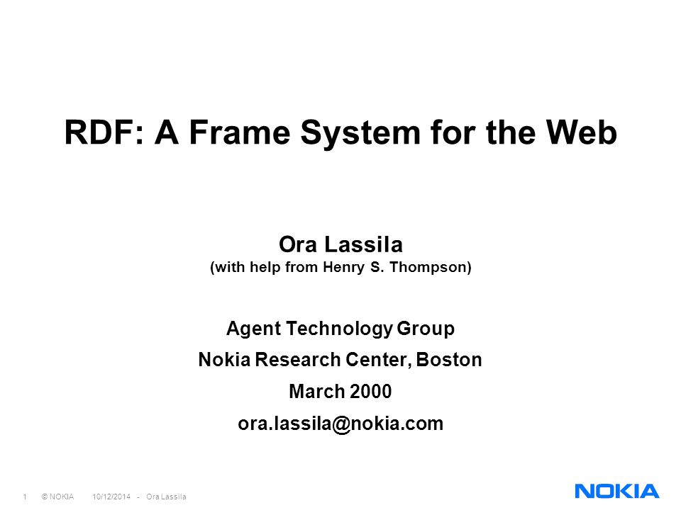 1 © NOKIA 10/12/2014 - Ora Lassila RDF: A Frame System for the Web Ora Lassila (with help from Henry S.