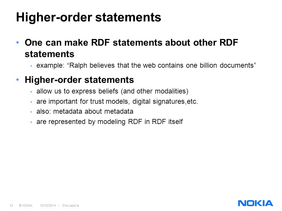 13 © NOKIA 10/12/2014 - Ora Lassila Higher-order statements One can make RDF statements about other RDF statements example: Ralph believes that the web contains one billion documents Higher-order statements allow us to express beliefs (and other modalities) are important for trust models, digital signatures,etc.