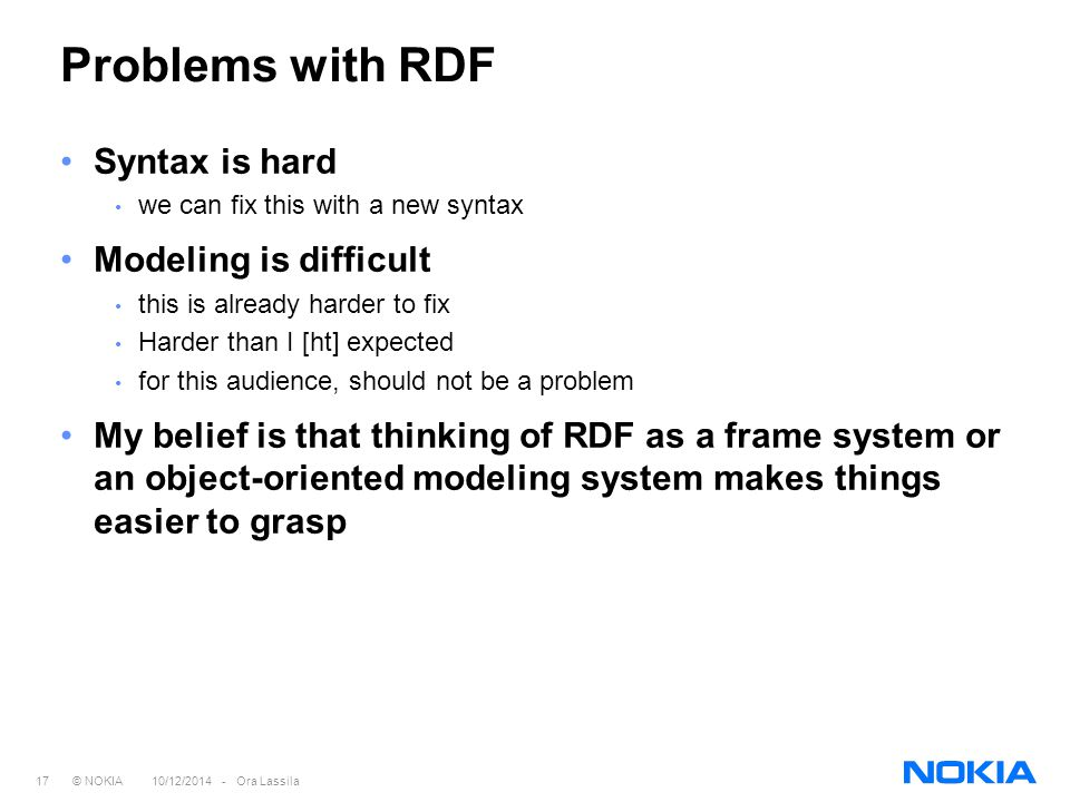 17 © NOKIA 10/12/2014 - Ora Lassila Problems with RDF Syntax is hard we can fix this with a new syntax Modeling is difficult this is already harder to fix Harder than I [ht] expected for this audience, should not be a problem My belief is that thinking of RDF as a frame system or an object-oriented modeling system makes things easier to grasp