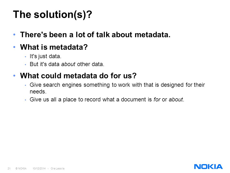 21 © NOKIA 10/12/2014 - Ora Lassila The solution(s)? There's been a lot of talk about metadata. What is metadata? It's just data. But it's data about
