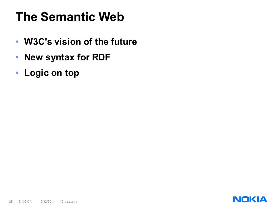 25 © NOKIA 10/12/2014 - Ora Lassila The Semantic Web W3C's vision of the future New syntax for RDF Logic on top