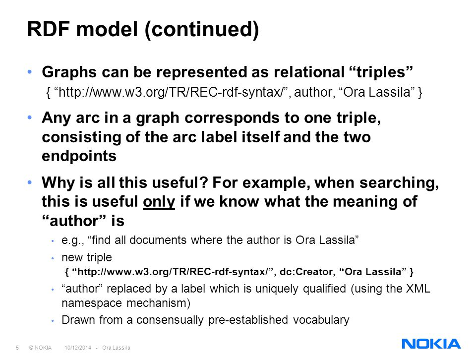 16 © NOKIA 10/12/2014 - Ora Lassila RDF Syntax RDF Model and Syntax specification defines a convention of XML usage to serialize RDF most of the trouble people have had understanding RDF is probably caused by the syntax (this syntax was designed by a committee ) redesign of the syntax is possible at some point… From the standpoint of this presentation, the concrete syntax is irrelevant