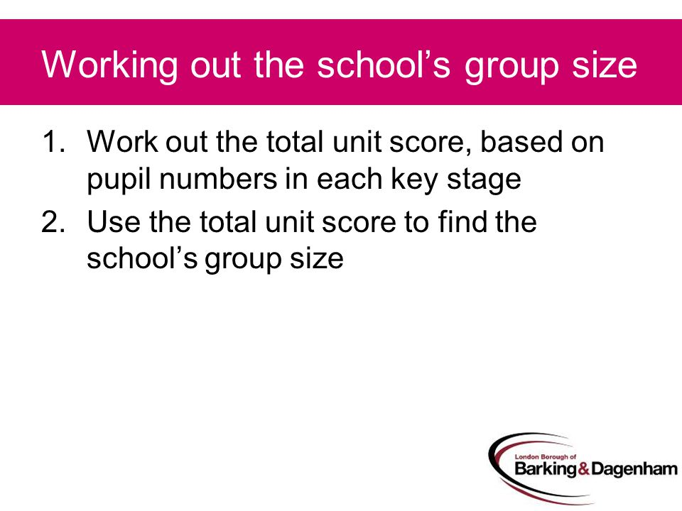 Working out the school's group size 1.Work out the total unit score, based on pupil numbers in each key stage 2.Use the total unit score to find the school's group size