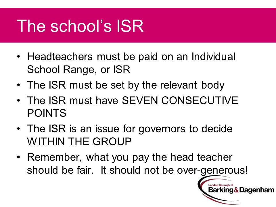 The school's ISR Headteachers must be paid on an Individual School Range, or ISR The ISR must be set by the relevant body The ISR must have SEVEN CONSECUTIVE POINTS The ISR is an issue for governors to decide WITHIN THE GROUP Remember, what you pay the head teacher should be fair.