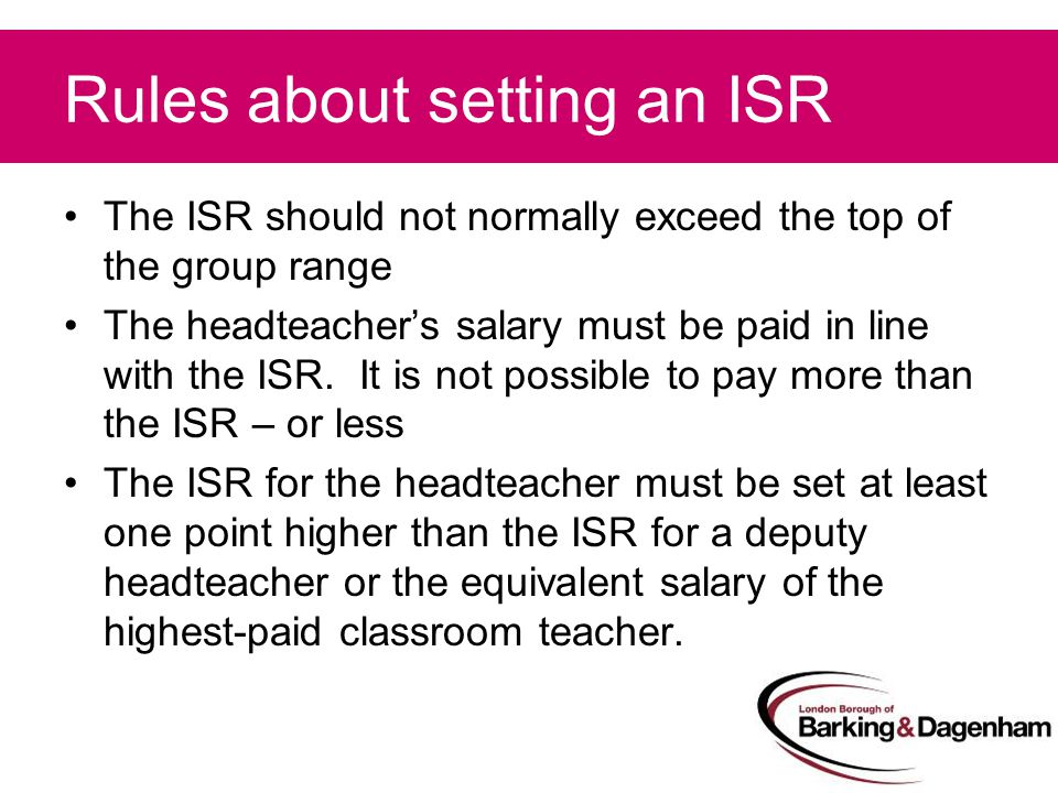 Rules about setting an ISR The ISR should not normally exceed the top of the group range The headteacher's salary must be paid in line with the ISR.