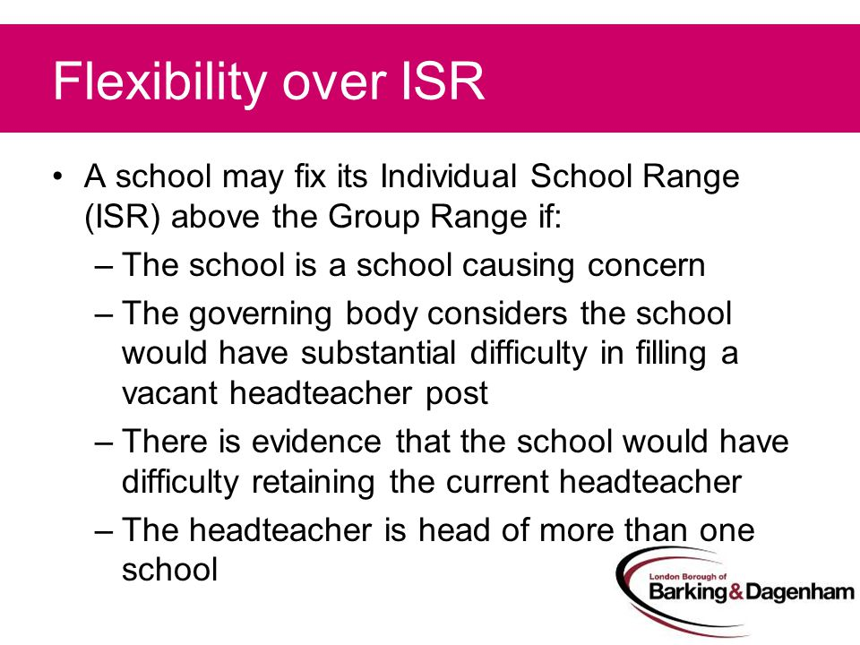 Flexibility over ISR A school may fix its Individual School Range (ISR) above the Group Range if: –The school is a school causing concern –The governing body considers the school would have substantial difficulty in filling a vacant headteacher post –There is evidence that the school would have difficulty retaining the current headteacher –The headteacher is head of more than one school