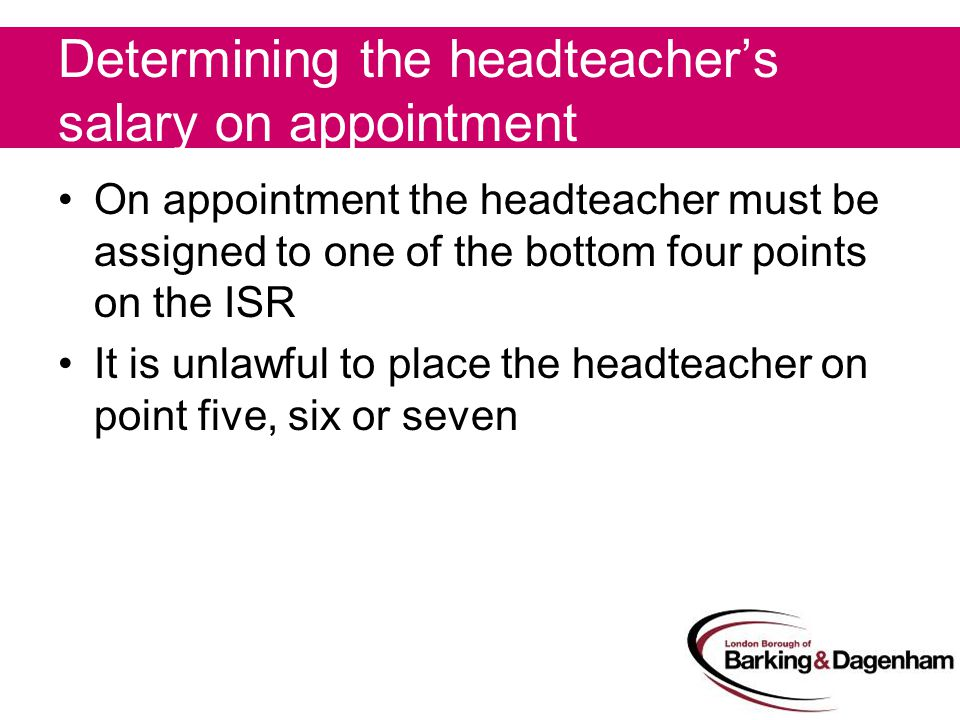 Determining the headteacher's salary on appointment On appointment the headteacher must be assigned to one of the bottom four points on the ISR It is unlawful to place the headteacher on point five, six or seven