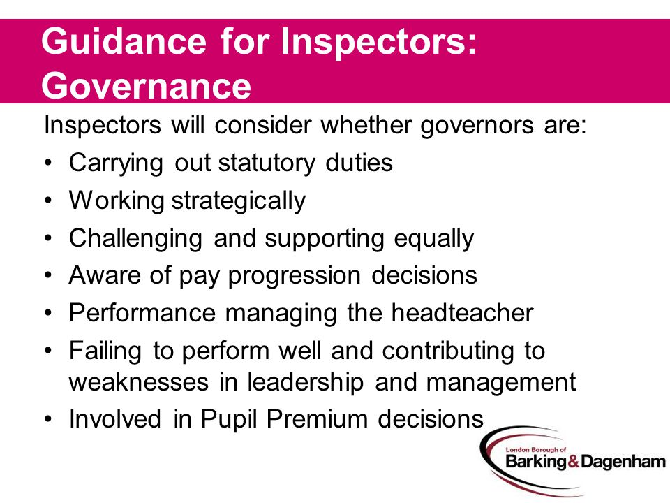 Guidance for Inspectors: Governance Inspectors will consider whether governors are: Carrying out statutory duties Working strategically Challenging and supporting equally Aware of pay progression decisions Performance managing the headteacher Failing to perform well and contributing to weaknesses in leadership and management Involved in Pupil Premium decisions