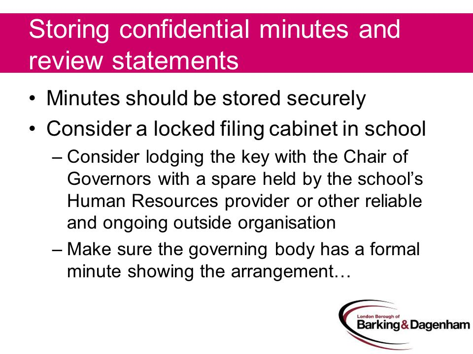 Storing confidential minutes and review statements Minutes should be stored securely Consider a locked filing cabinet in school –Consider lodging the key with the Chair of Governors with a spare held by the school's Human Resources provider or other reliable and ongoing outside organisation –Make sure the governing body has a formal minute showing the arrangement…
