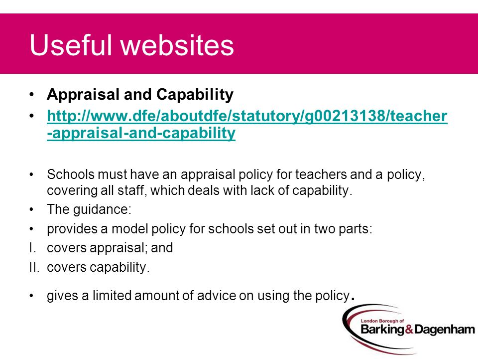 Useful websites Appraisal and Capability http://www.dfe/aboutdfe/statutory/g00213138/teacher -appraisal-and-capabilityhttp://www.dfe/aboutdfe/statutory/g00213138/teacher -appraisal-and-capability Schools must have an appraisal policy for teachers and a policy, covering all staff, which deals with lack of capability.