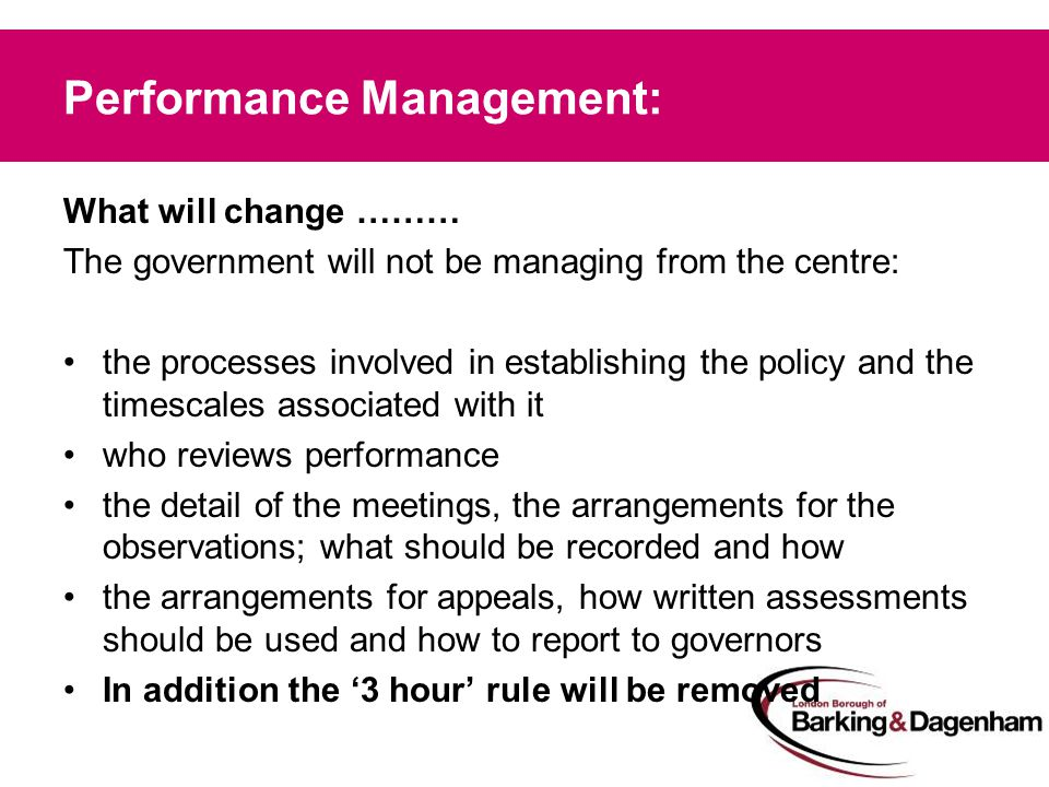Performance Management: What will change ……… The government will not be managing from the centre: the processes involved in establishing the policy and the timescales associated with it who reviews performance the detail of the meetings, the arrangements for the observations; what should be recorded and how the arrangements for appeals, how written assessments should be used and how to report to governors In addition the '3 hour' rule will be removed